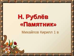 Н. Рублёв «Памятник» Михайлов Кирилл 1 в