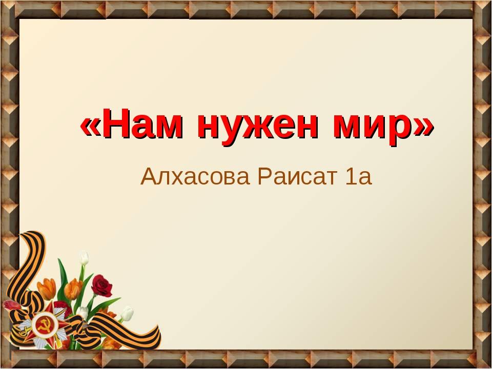 «Нам нужен мир» Алхасова Раисат 1а