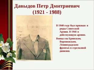 Давыдов Петр Дмитриевич (1921 - 1988) В 1940 году был призван в ряды Советско