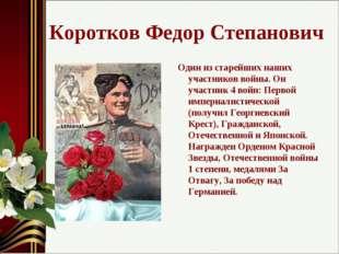 Коротков Федор Степанович Один из старейших наших участников войны. Он участн