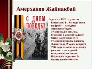 Амерханов Жайнакбай Родился в 1920 году в селе Кызылкак. В 1941 году ушел на