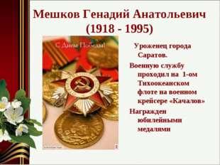 Мешков Генадий Анатольевич (1918 - 1995) Уроженец города Саратов. Военную слу