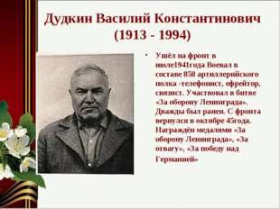 Дудкин Василий Константинович (1913 - 1994) Ушёл на фронт в июле1941года Воев
