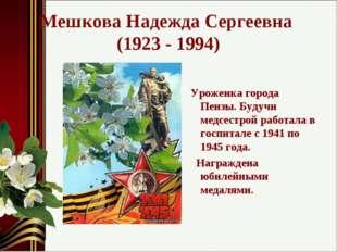 Мешкова Надежда Сергеевна (1923 - 1994) Уроженка города Пензы. Будучи медсест