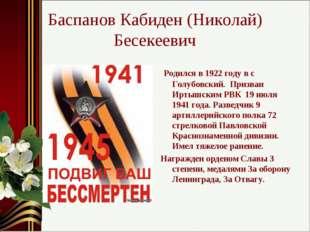 Баспанов Кабиден (Николай) Бесекеевич Родился в 1922 году в с Голубовский. Пр