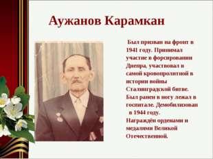 Аужанов Карамкан Был призван на фронт в 1941 году. Принимал участие в форсиро