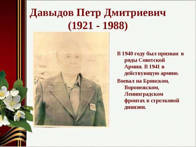 Давыдов Петр Дмитриевич (1921 - 1988) В 1940 году был призван в ряды Советско...