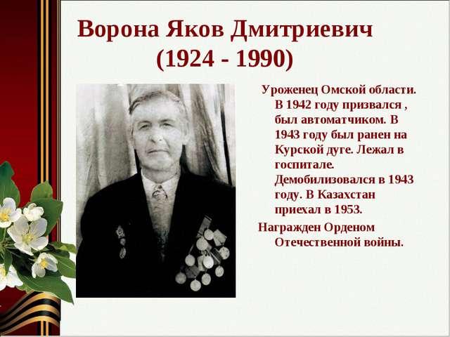 Ворона Яков Дмитриевич (1924 - 1990) Уроженец Омской области. В 1942 году при...
