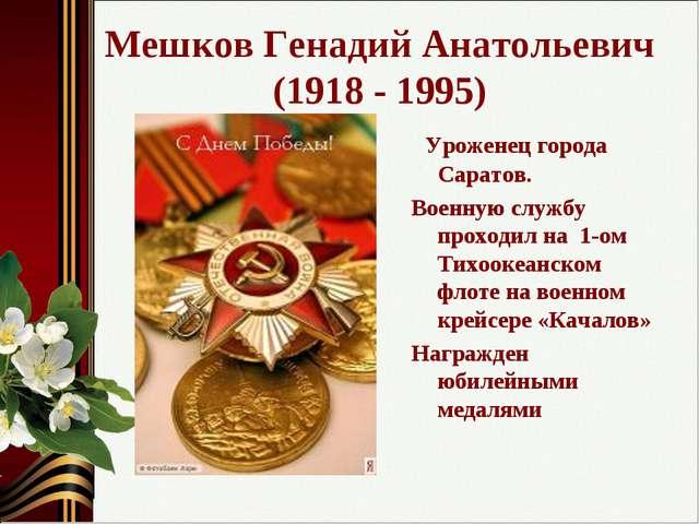 Мешков Генадий Анатольевич (1918 - 1995) Уроженец города Саратов. Военную слу...