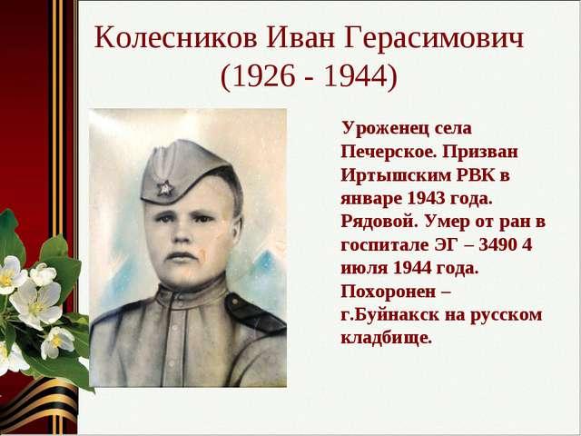 Колесников Иван Герасимович (1926 - 1944) Уроженец села Печерское. Призван Ир...