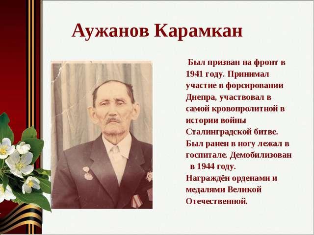 Аужанов Карамкан Был призван на фронт в 1941 году. Принимал участие в форсиро...