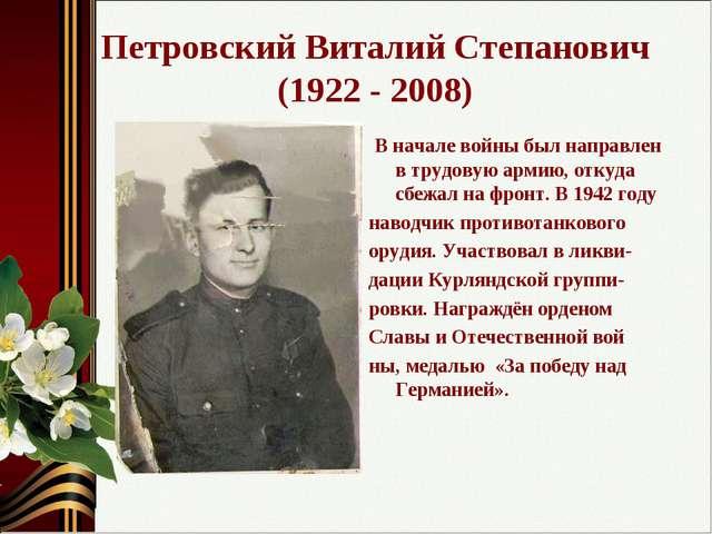 Петровский Виталий Степанович (1922 - 2008) В начале войны был направлен в тр...