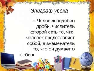 « Человек подобен дроби, числитель которой есть то, что человек представляет