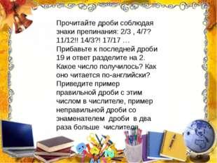 Прочитайте дроби соблюдая знаки препинания: 2/3 , 4/7? 11/12!! 14/3?! 17/17