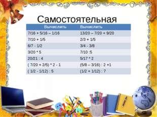 Самостоятельная работа Вычислить Вычислить 7/16 + 5/16 –1/16 13/20 – 7/20 +