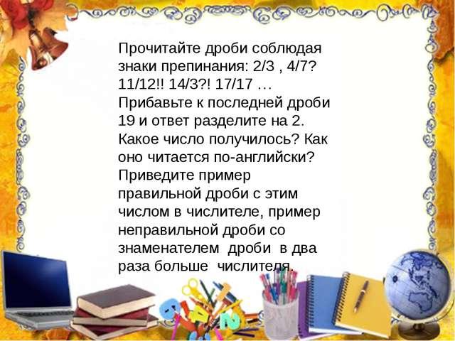 Прочитайте дроби соблюдая знаки препинания: 2/3 , 4/7? 11/12!! 14/3?! 17/17...