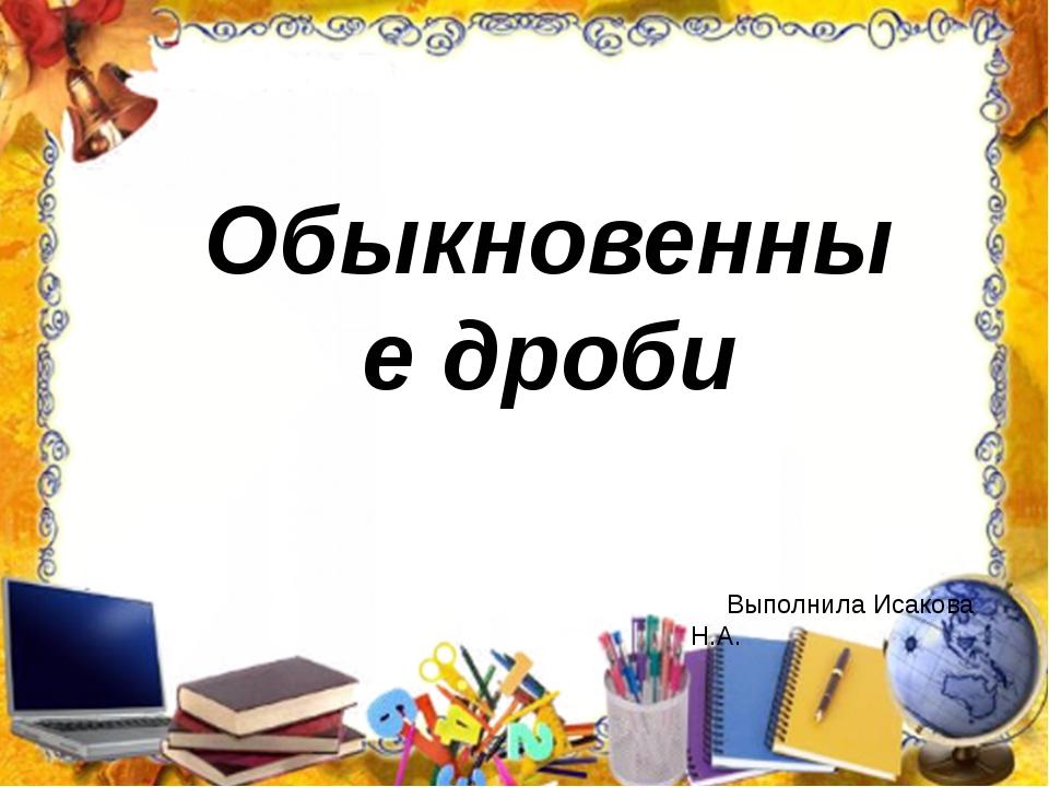 Обыкновенные дроби Выполнила Исакова Н.А.