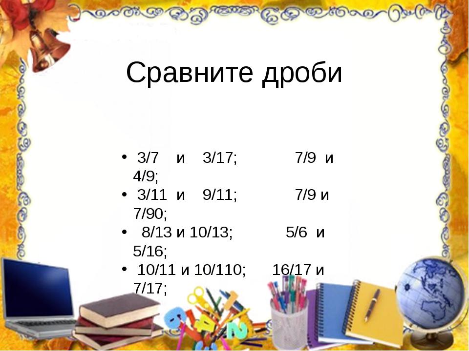 Сравните дроби 3/7 и 3/17; 7/9 и 4/9; 3/11 и 9/11; 7/9 и 7/90; 8/13 и 10/13;...