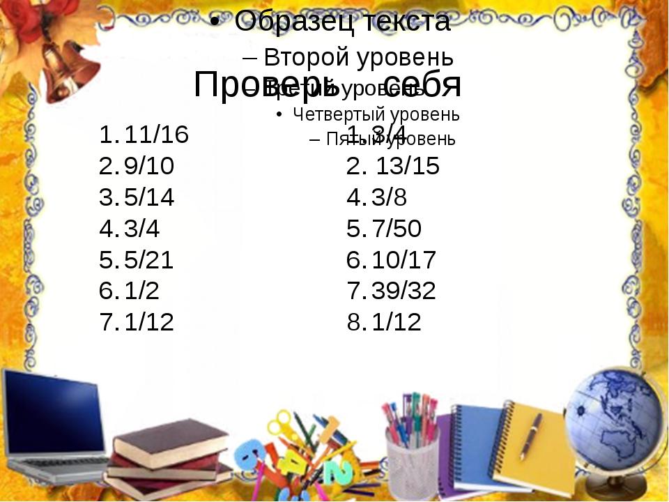 Проверь себя 11/16 9/10 5/14 3/4 5/21 1/2 1/12 3/4 2. 13/15 3/8 7/50 10/17 3...