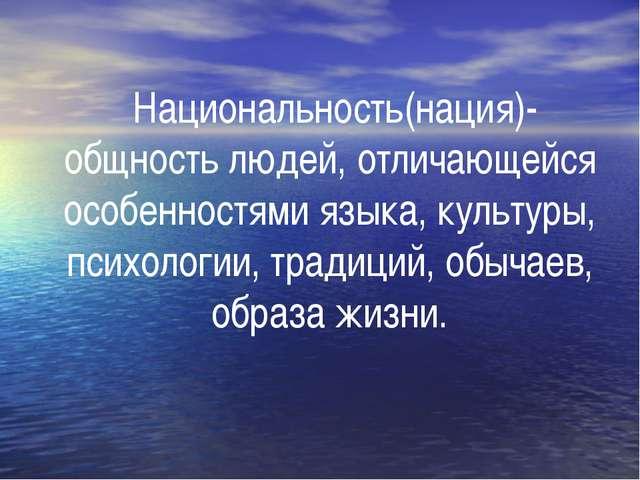Национальность(нация)- общность людей, отличающейся особенностями языка, кул...