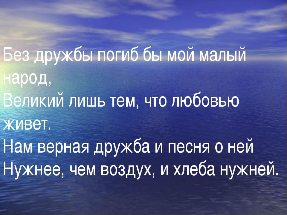 Без дружбы погиб бы мой малый народ, Великий лишь тем, что любовью живет. Нам...