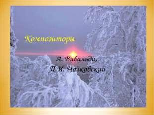 Композиторы А. Вивальди, П.И. Чайковский