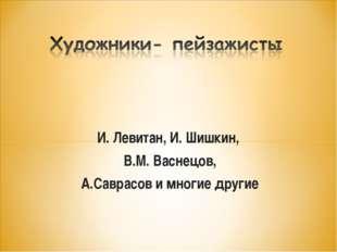 И. Левитан, И. Шишкин, В.М. Васнецов, А.Саврасов и многие другие