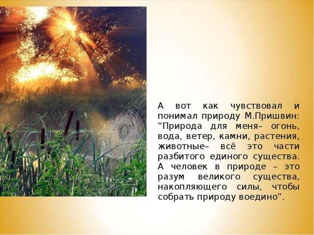 """А вот как чувствовал и понимал природу М.Пришвин: """"Природа для меня– огонь,..."""