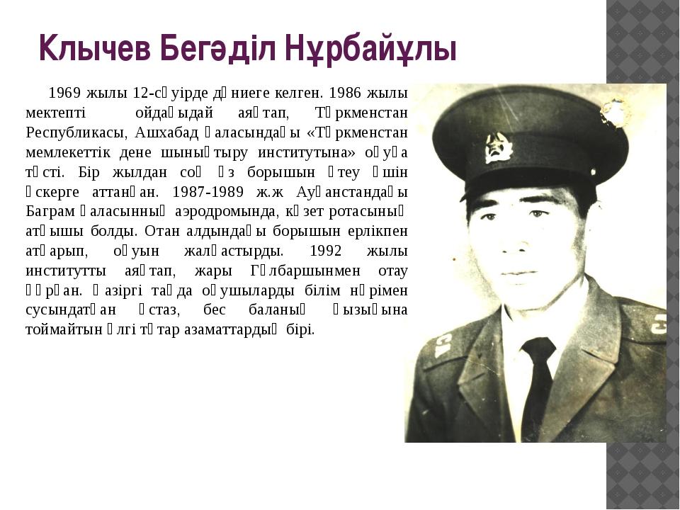 Клычев Бегәділ Нұрбайұлы 1969 жылы 12-сәуірде дүниеге келген. 1986 жылы мект...