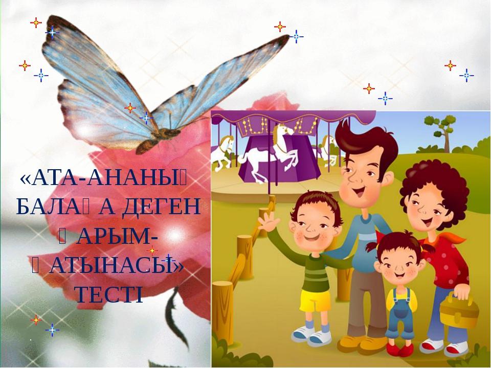 «АТА-АНАНЫҢ БАЛАҒА ДЕГЕН ҚАРЫМ-ҚАТЫНАСЫ» ТЕСТІ