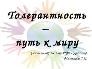 Толерантность – путь к миру Учитель школы-лицея№28 г.Уральска Мелекеева С.К.