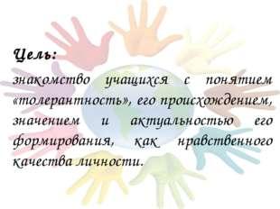 Цель: знакомство учащихся с понятием «толерантность», его происхождением, зн