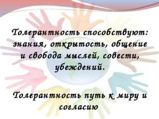 Толерантность способствуют: знания, открытость, общение и свобода мыслей, сов