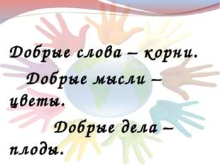 Добрые слова – корни. Добрые мысли – цветы. Добрые дела – плоды. Добрые серд