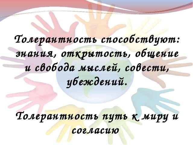 Толерантность способствуют: знания, открытость, общение и свобода мыслей, сов...