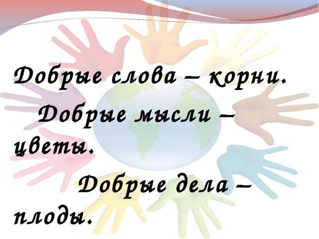 Добрые слова – корни. Добрые мысли – цветы. Добрые дела – плоды. Добрые серд...