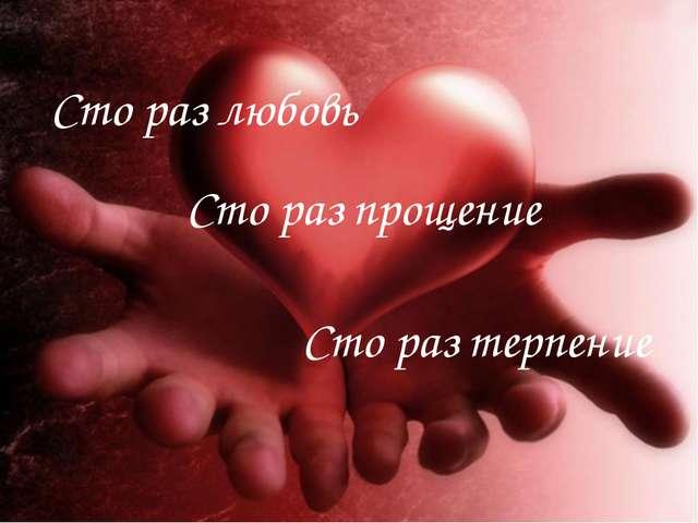 Сто раз терпение Сто раз любовь Сто раз прощение