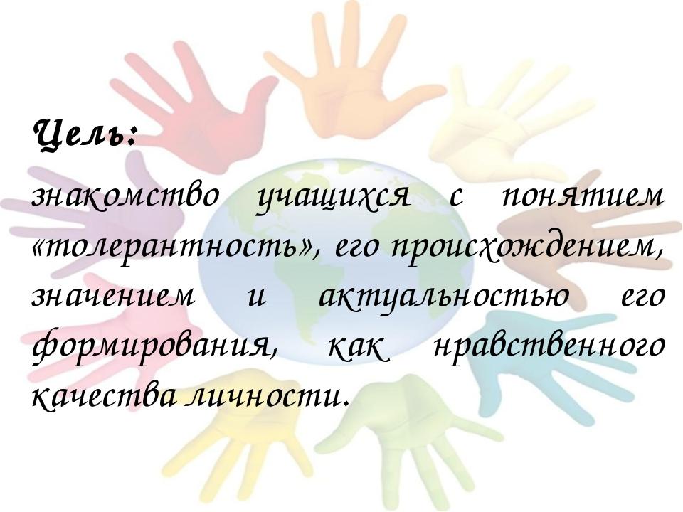 Цель: знакомство учащихся с понятием «толерантность», его происхождением, зн...