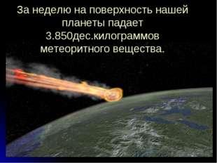 За неделю на поверхность нашей планеты падает 3.850дес.килограммов метеоритно