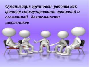 Организация групповой работы как фактор стимулирования активной и осознанной