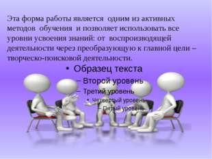 Эта форма работы является одним из активных методов обучения и позволяет исп