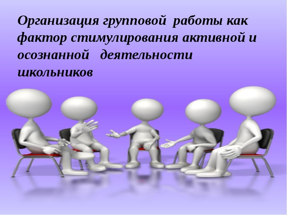 Организация групповой работы как фактор стимулирования активной и осознанной...