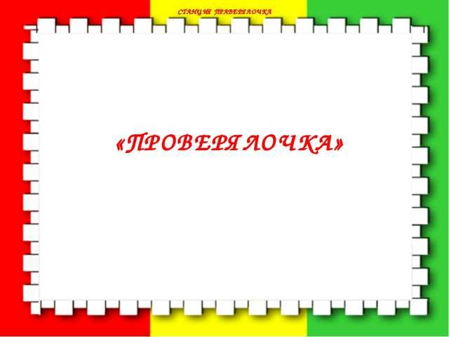 СТАНЦИЯ ПРАВЕРЯЛОЧКА СТАНЦИЯ ПРАВЕРЯЛОЧКА «ПРОВЕРЯЛОЧКА»