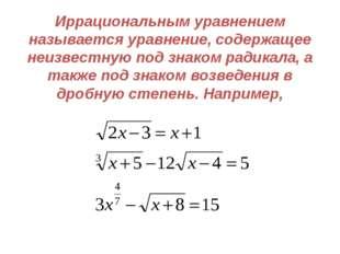 Иррациональным уравнением называется уравнение, содержащее неизвестную под зн