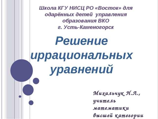 Решение иррациональных уравнений Школа КГУ НИСЦ РО «Восток» для одарённых дет...