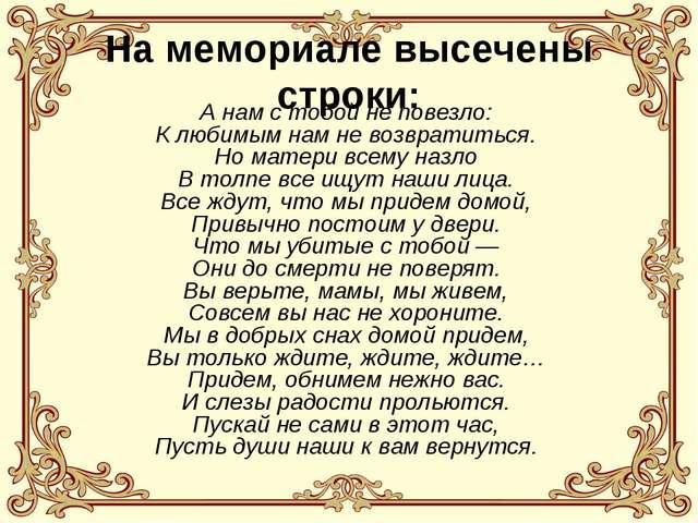 На мемориале высечены строки: А нам с тобой не повезло: К любимым нам не возв...