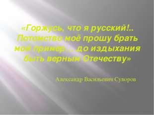 «Горжусь, что я русский!.. Потомство моё прошу брать мой пример… до издыхания