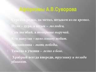 Афоризмы А.В.Суворова Стреляй редко, да метко, штыком коли крепко. Пуля – дур