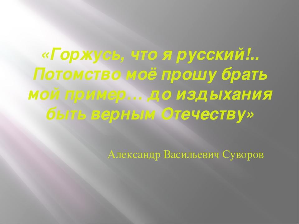 «Горжусь, что я русский!.. Потомство моё прошу брать мой пример… до издыхания...