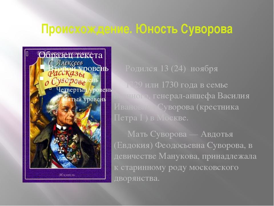 Происхождение. Юность Суворова Родился13 (24) ноября 1729 или1730 годав се...